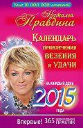Наталия Правдина -Календарь привлечения везения и удачи на каждый день 2015 года. 365 самых сильных практик
