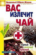 Наталья Сухинина -Вас излечит чай. Черный, зеленый, красный