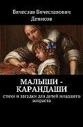 Вячеслав Денисов -Малыши-карандаши. Стихи изагадки для детей младшего возраста