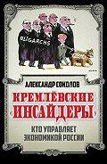 Александр Соколов - Кремлевские «инсайдеры». Кто управляет экономикой России