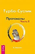 Дмитрий Леушкин - Турбо-Суслик. Протоколы. Часть II