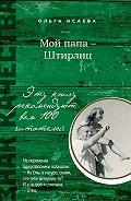 Ольга Исаева -Мой папа – Штирлиц (сборник)