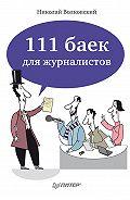 Николай Волковский - 111 баек для журналистов