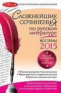 Е. П. Педчак - Сложнейшие сочинения по русской литературе. Все темы 2015