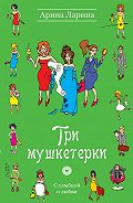 Арина Ларина - Три мушкетерки