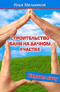 Илья Мельников - Строительство бани на дачном участке