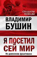 Владимир Бушин - Я посетил сей мир. Из дневников фронтовика