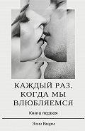 Элиз Вюрм -Каждый раз, когда мы влюбляемся. Книга первая