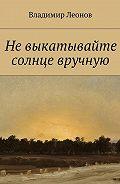 Владимир Леонов -Невыкатывайте солнце вручную