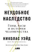 Николас Уэйд -Неудобное наследство. Гены, расы и история человечества
