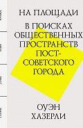 Оуэн Хазерли -На площади. В поисках общественных пространств постсоветского города