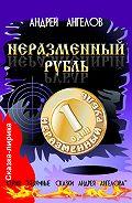 Андрей Ангелов - Неразменный рубль