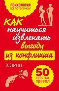 Оксана Сергеева - Как научиться извлекать выгоду из конфликта. 50 простых правил