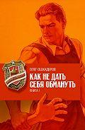 Олег Ошкадеров - Как не дать себя обмануть. Книга 1