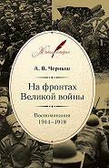 Андрей Черныш -На фронтах Великой войны. Воспоминания. 1914–1918