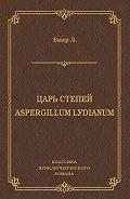 Люсьен Биар -Царь степей. Aspergillum Lуdiаnum (сборник)
