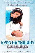 Роман Бузунов -Курс на тишину. Как лечить храп и синдром обструктивного апноэ сна