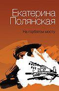 Екатерина Полянская - На горбатом мосту