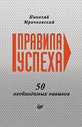 Николай Мрочковский - Правила успеха. 50 необходимых навыков