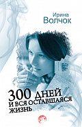 Ирина Волчок -300 дней и вся оставшаяся жизнь