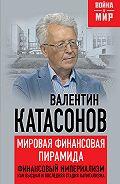 Валентин Катасонов - Мировая финансовая пирамида. Финансовый империализм, как высшая и последняя стадия капитализма