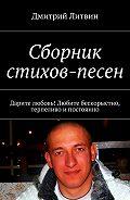 Дмитрий Литвин -Сборник стихов-песен. Дарите любовь! Любите бескорыстно, терпеливо ипостоянно