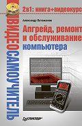 Александр Ватаманюк - Апгрейд, ремонт и обслуживание компьютера
