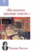 Татьяна  Толстая -На золотом крыльце сидели... (сборник)