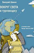 Валерий Шанин -Вокруг света втурпоездку. От автора книги «Вокруг света за 280$»