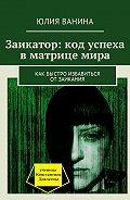 Юлия Ванина -Заикатор: код успеха вматрице мира. Как быстро избавиться отзаикания