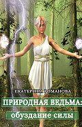Екатерина Романова -Природная ведьма: обуздание силы