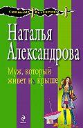 Наталья Александрова - Муж, который живет на крыше