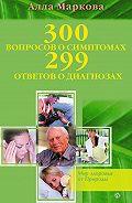 Алла Маркова -300 вопросов о симптомах и 299 ответов о диагнозах