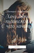 Виктория Бородинова -Хочу быть писателем. Счего начать? Пособие