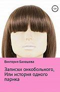 Виктория Балашова -Записки онкобольного, или История одного парика