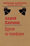 Андрей Платонов - Дураки на периферии