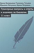 Ирина Валерьевна Ткаченко -Примерные вопросы и ответы к экзамену по биологии. 11 класс
