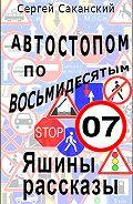 Сергей Саканский - Автостопом по восьмидесятым. Яшины рассказы 07