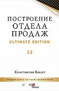 Константин Александрович Бакшт -Построение отдела продаж. Ultimate Edition