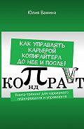 Юлия Ванина -Как управлять карьерой копирайтера донее ипосле! Книга-тренинг для карьерного планирования иуправления