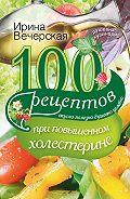 Ирина Вечерская -100 рецептов при повышенном холестерине. Вкусно, полезно, душевно, целебно