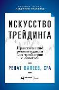Ренат Валеев -Искусство трейдинга. Практические рекомендации для трейдеров с опытом