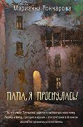 Марианна Гончарова - Папа, я проснулась! (сборник)