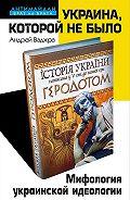 Андрей Ваджра - Украина, которой не было. Мифология украинской идеологии
