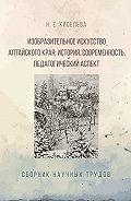 Н. Киселева -Изобразительное искусство Алтайского края. История, современность, педагогический аспект