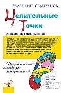 Валентин Селиванов -Целительные точки от всех болезней в пошаговых схемах