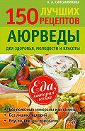 А. А. Синельникова -150 лучших рецептов Аюрведы для здоровья, молодости и красоты