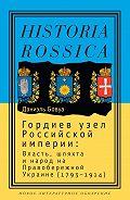Даниэль Бовуа - Гордиев узел Российской империи. Власть, шляхта и народ на Правобережной Украине (1793-1914)