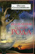 О. В. Солодовникова -Исцеление силой рода. Избавление от заболеваний тела и психики
