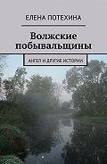 Елена Потехина -Волжские побывальщины